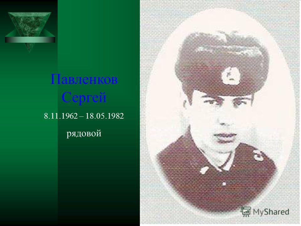 Павленков Сергей 8.11.1962 – 18.05.1982 рядовой