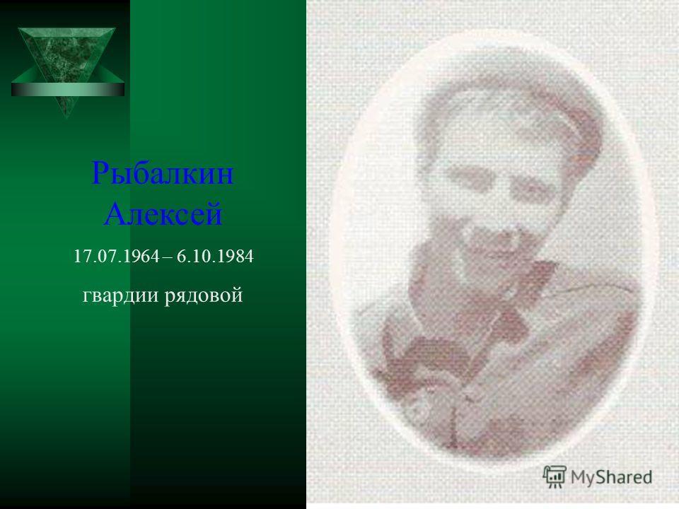 Рыбалкин Алексей 17.07.1964 – 6.10.1984 гвардии рядовой