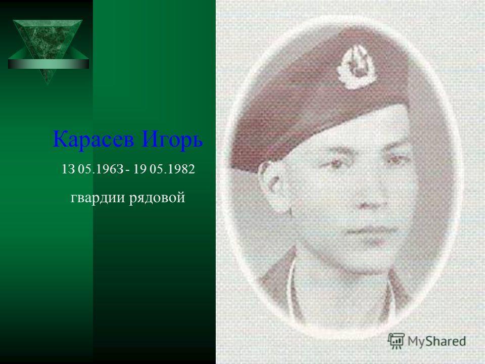 Карасев Игорь 1З 05.196З - 19 05.1982 гвардии рядовой