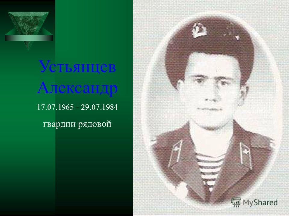 Устьянцев Александр 17.07.1965 – 29.07.1984 гвардии рядовой