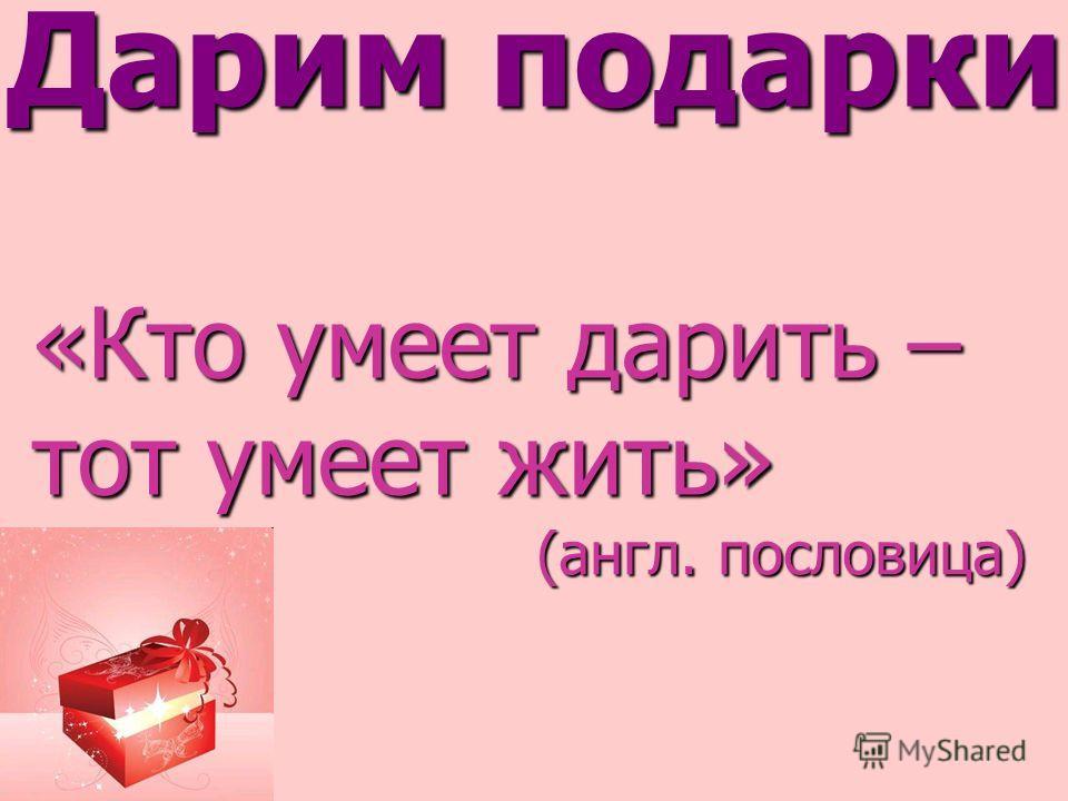 Дарим подарки. «Кто умеет дарить – тот умеет жить» (англ. пословица)