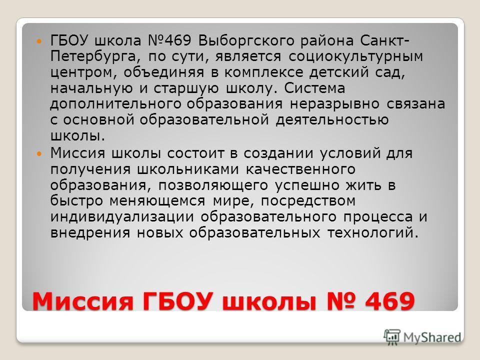 Миссия ГБОУ школы 469 ГБОУ школа 469 Выборгского района Санкт- Петербурга, по сути, является социокультурным центром, объединяя в комплексе детский сад, начальную и старшую школу. Система дополнительного образования неразрывно связана с основной обра