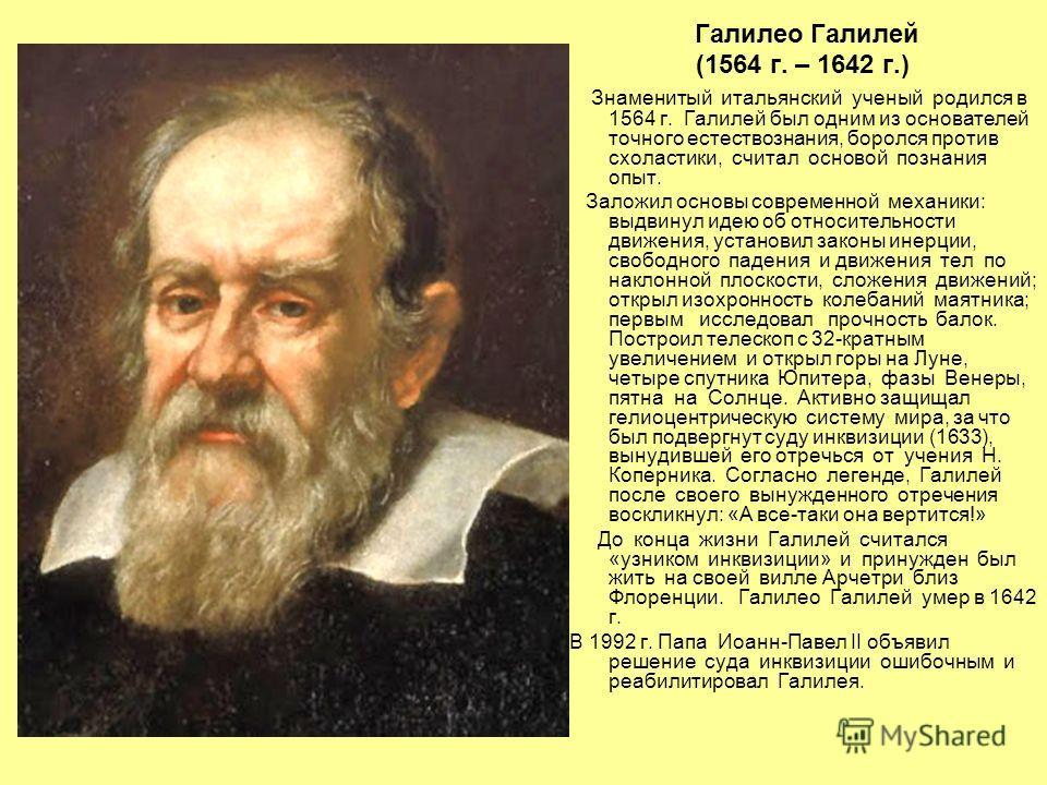 Галилео Галилей (1564 г. – 1642 г.) Знаменитый итальянский ученый родился в 1564 г. Галилей был одним из основателей точного естествознания, боролся против схоластики, считал основой познания опыт. Заложил основы современной механики: выдвинул идею о