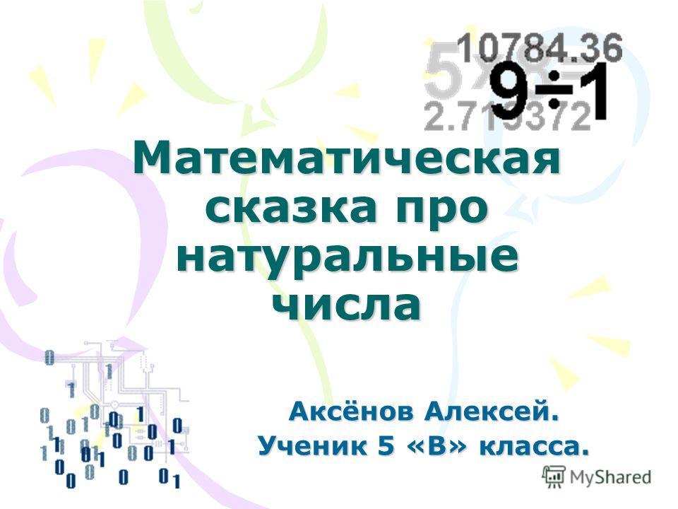 Математическая сказка про натуральные числа Аксёнов Алексей. Ученик 5 «В» класса.