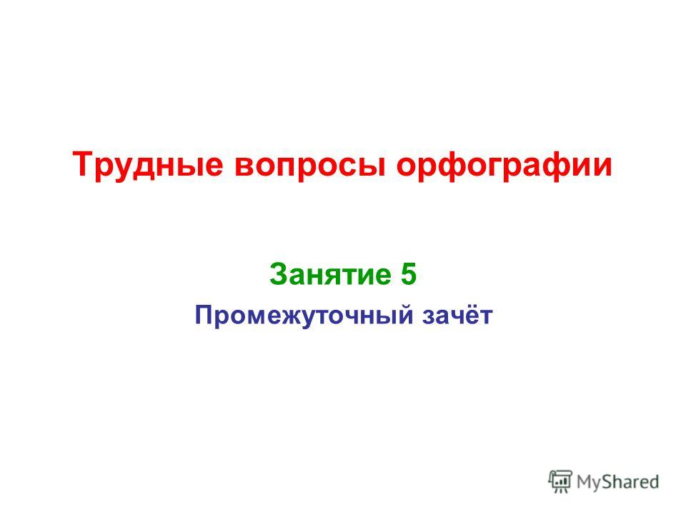 Трудные вопросы орфографии Занятие 5 Промежуточный зачёт