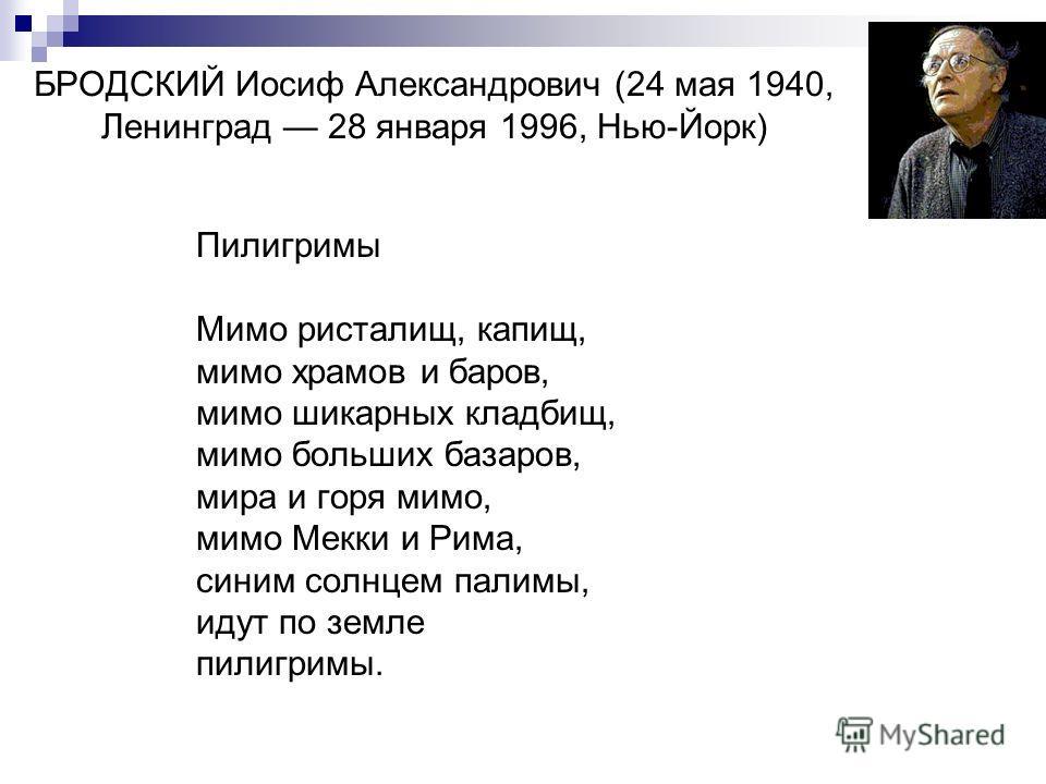 БРОДСКИЙ Иосиф Александрович (24 мая 1940, Ленинград 28 января 1996, Нью-Йорк) Пилигримы Мимо ристалищ, капищ, мимо храмов и баров, мимо шикарных кладбищ, мимо больших базаров, мира и горя мимо, мимо Мекки и Рима, синим солнцем палимы, идут по земле
