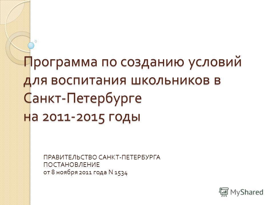 Программа по созданию условий для воспитания школьников в Санкт - Петербурге на 2011-2015 годы ПРАВИТЕЛЬСТВО САНКТ - ПЕТЕРБУРГА ПОСТАНОВЛЕНИЕ от 8 ноября 2011 года N 1534