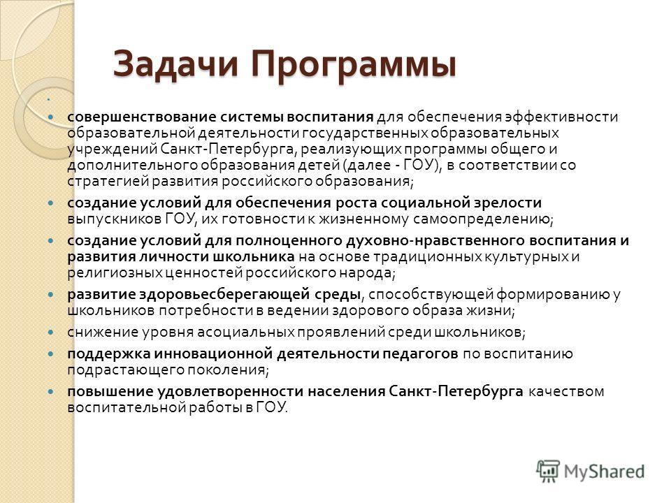 Задачи Программы совершенствование системы воспитания для обеспечения эффективности образовательной деятельности государственных образовательных учреждений Санкт - Петербурга, реализующих программы общего и дополнительного образования детей ( далее -