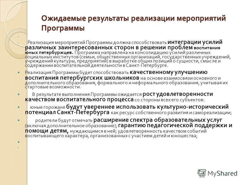 Ожидаемые результаты реализации мероприятий Программы Реализация мероприятий Программы должна способствовать интеграции усилий различных заинтересованных сторон в решении проблем воспитания юных петербуржцев. Программа направлена на консолидацию усил