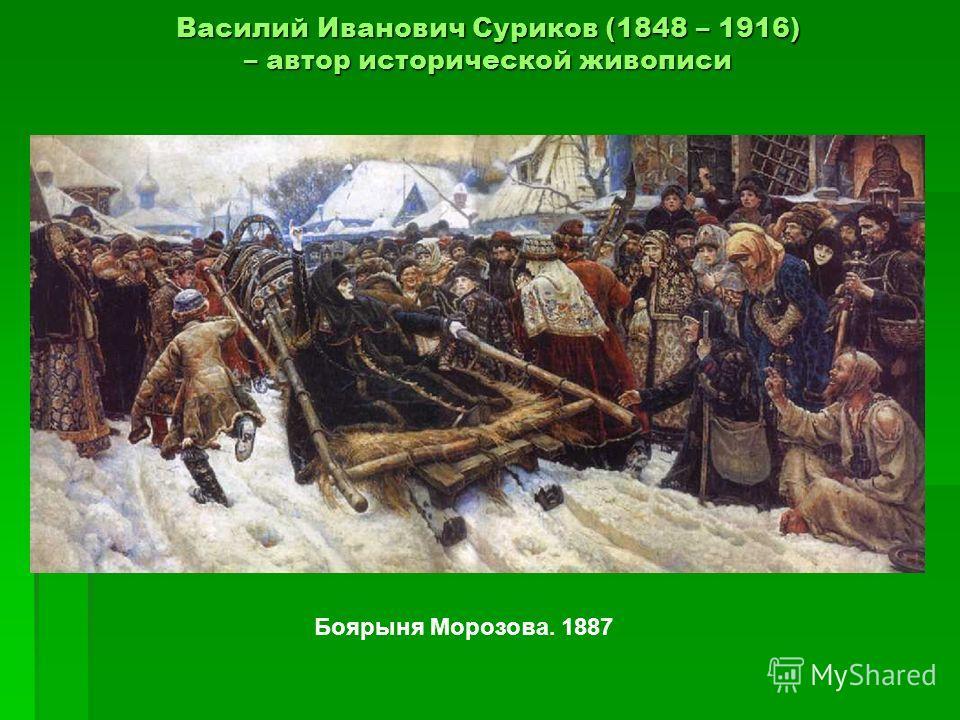 Василий Иванович Суриков (1848 – 1916) – автор исторической живописи Боярыня Морозова. 1887
