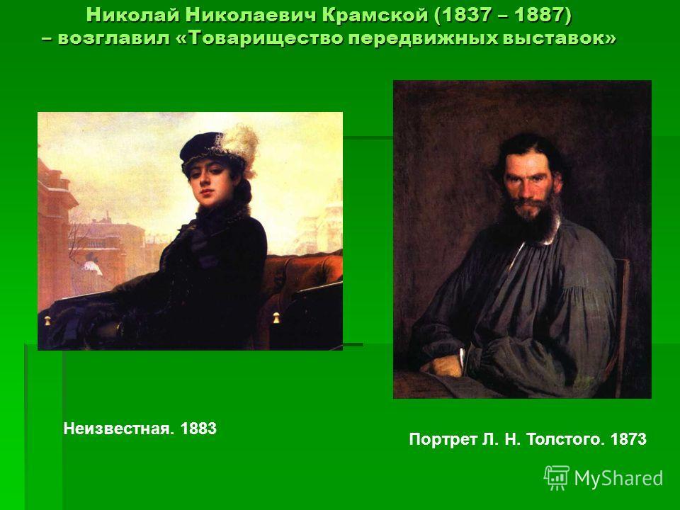 Николай Николаевич Крамской (1837 – 1887) – возглавил «Товарищество передвижных выставок» Николай Николаевич Крамской (1837 – 1887) – возглавил «Товарищество передвижных выставок» Неизвестная. 1883 Портрет Л. Н. Толстого. 1873
