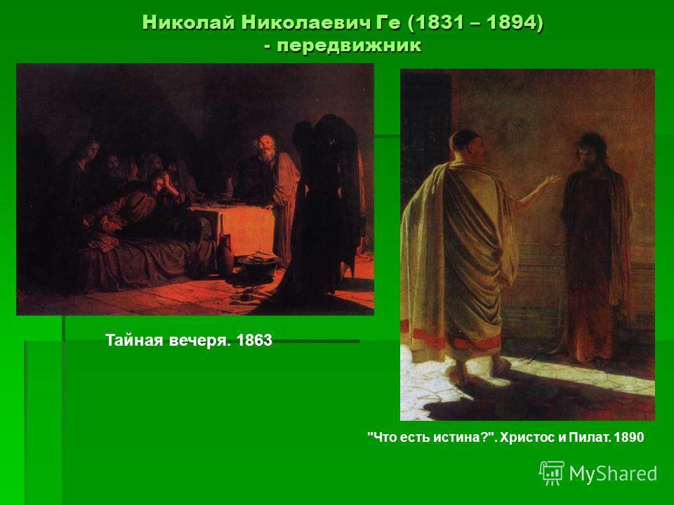Николай Николаевич Ге (1831 – 1894) - передвижник Тайная вечеря. 1863 Что есть истина?. Христос и Пилат. 1890
