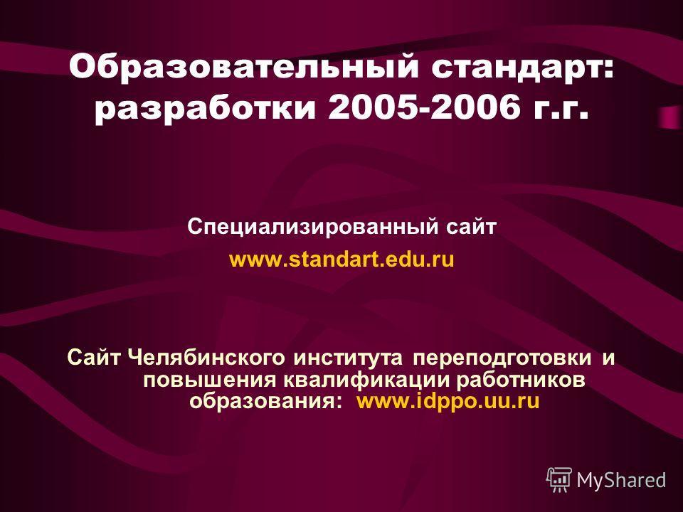 Образовательный стандарт: разработки 2005-2006 г.г. Специализированный сайт www.standart.edu.ru Сайт Челябинского института переподготовки и повышения квалификации работников образования: www.idppo.uu.ru