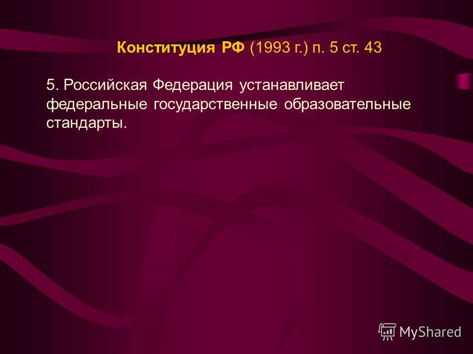 Конституция РФ (1993 г.) п. 5 ст. 43 5. Российская Федерация устанавливает федеральные государственные образовательные стандарты.