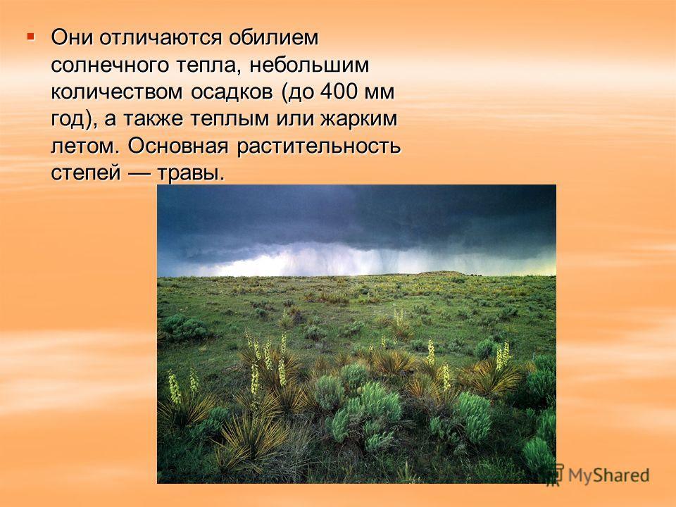 Они отличаются обилием солнечного тепла, небольшим количеством осадков (до 400 мм год), а также теплым или жарким летом. Основная растительность степей травы. Они отличаются обилием солнечного тепла, небольшим количеством осадков (до 400 мм год), а т