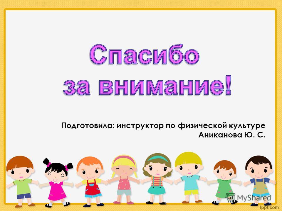 Подготовила: инструктор по физической культуре Аниканова Ю. С.