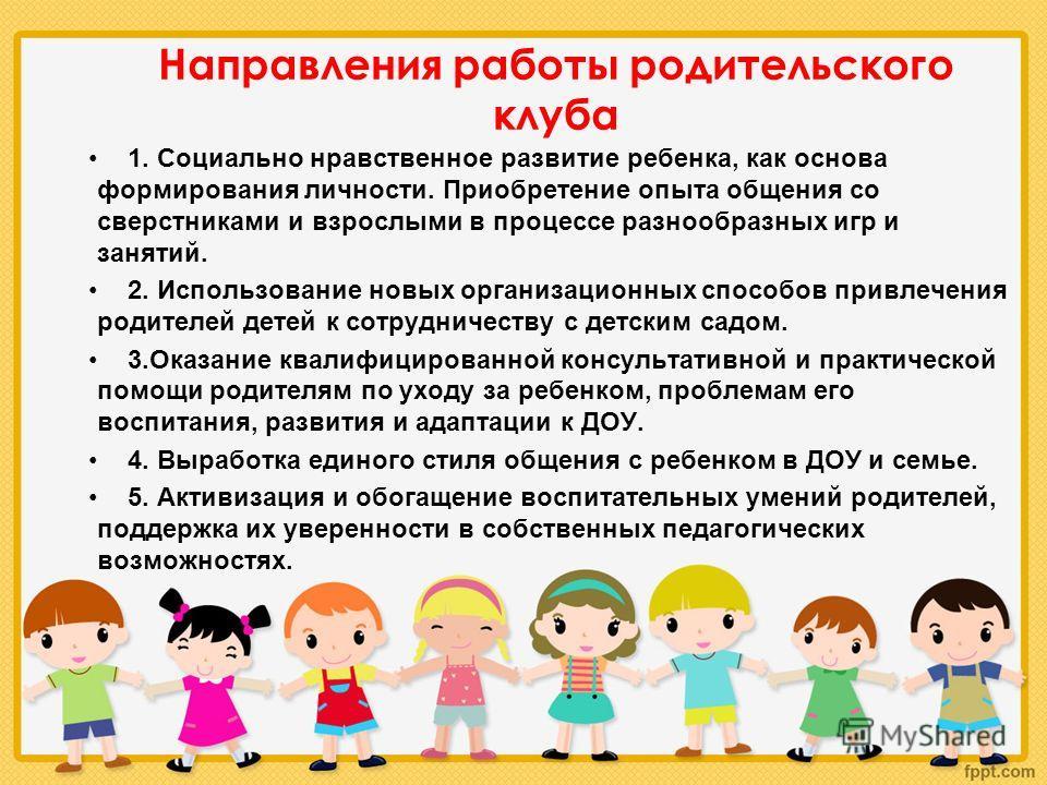 Направления работы родительского клуба 1. Социально нравственное развитие ребенка, как основа формирования личности. Приобретение опыта общения со сверстниками и взрослыми в процессе разнообразных игр и занятий. 2. Использование новых организационных