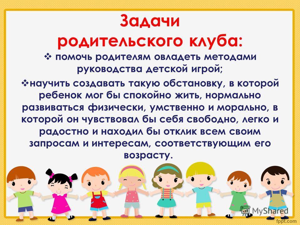 Задачи родительского клуба: помочь родителям овладеть методами руководства детской игрой; научить создавать такую обстановку, в которой ребенок мог бы спокойно жить, нормально развиваться физически, умственно и морально, в которой он чувствовал бы се