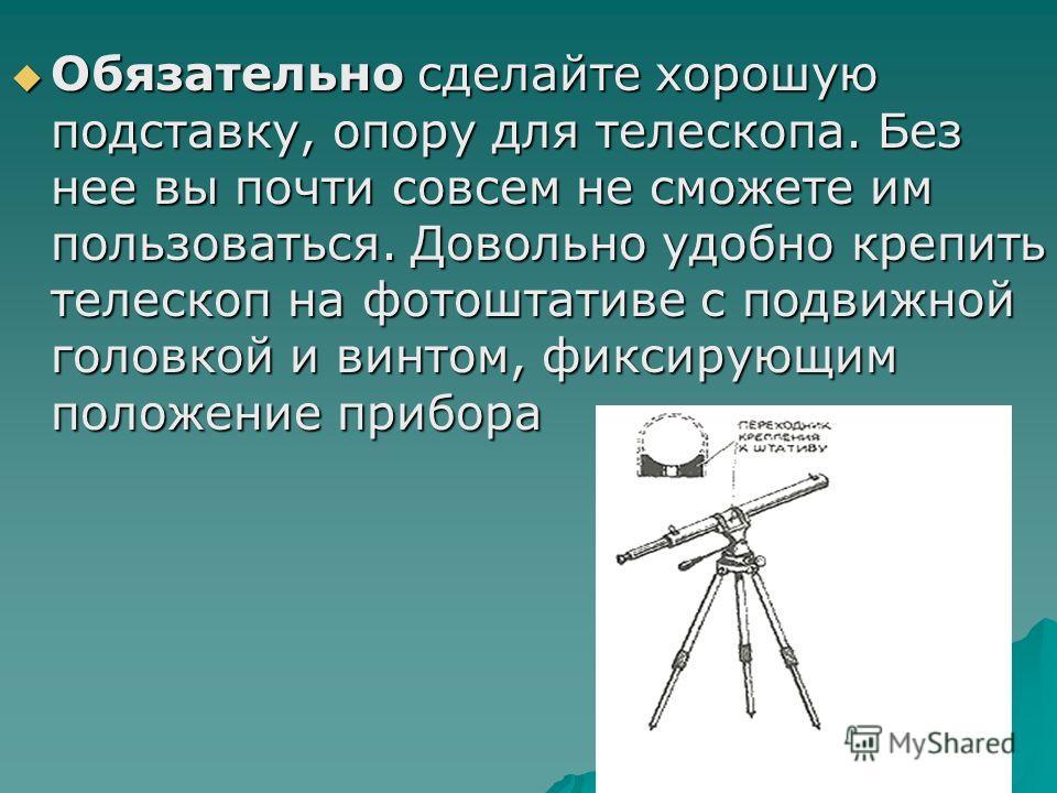 Обязательно сделайте хорошую подставку, опору для телескопа. Без нее вы почти совсем не сможете им пользоваться. Довольно удобно крепить телескоп на фотоштативе с подвижной головкой и винтом, фиксирующим положение прибора Обязательно сделайте хорошую