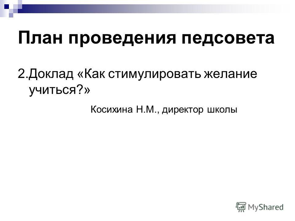 План проведения педсовета 2.Доклад «Как стимулировать желание учиться?» Косихина Н.М., директор школы
