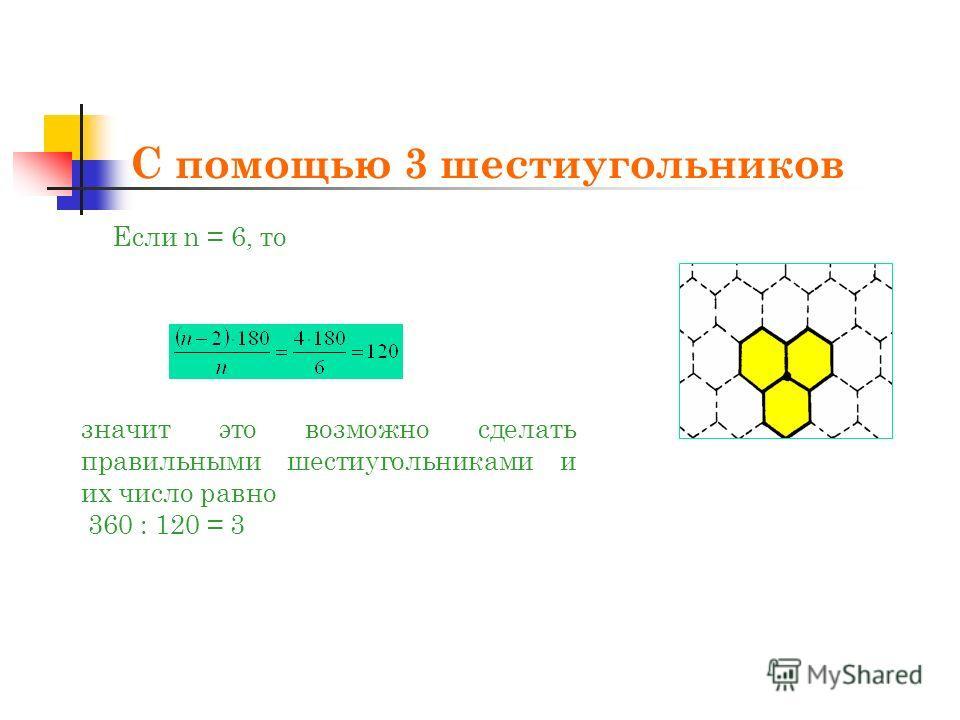 С помощью 3 шестиугольников Если n = 6, то значит это возможно сделать правильными шестиугольниками и их число равно 360 : 120 = 3