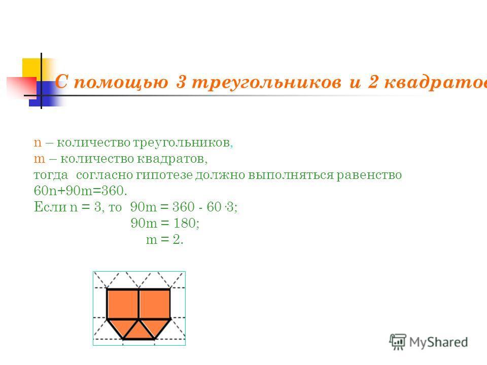 С помощью 3 треугольников и 2 квадратов: n – количество треугольников, m – количество квадратов, тогда согласно гипотезе должно выполняться равенство 60n+90m=360. Если n = 3, то 90m = 360 - 60·3; 90m = 180; m = 2.