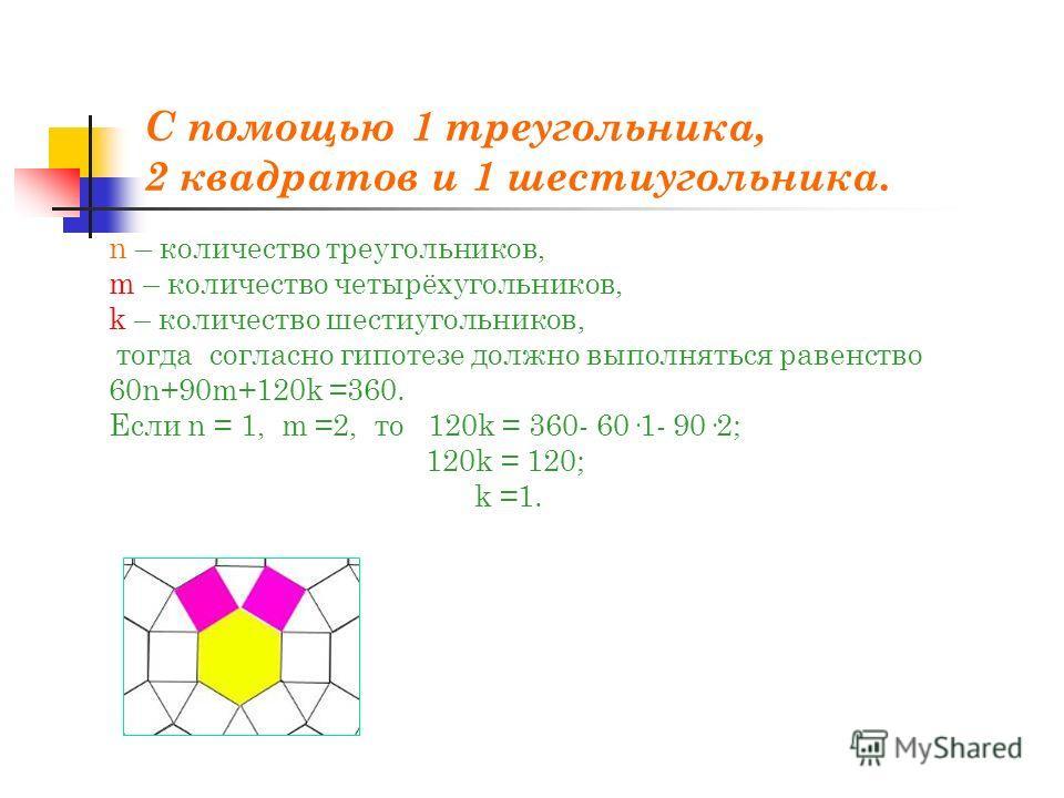С помощью 1 треугольника, 2 квадратов и 1 шестиугольника. n – количество треугольников, m – количество четырёхугольников, k – количество шестиугольников, тогда согласно гипотезе должно выполняться равенство 60n+90m+120k =360. Если n = 1, m =2, то 120