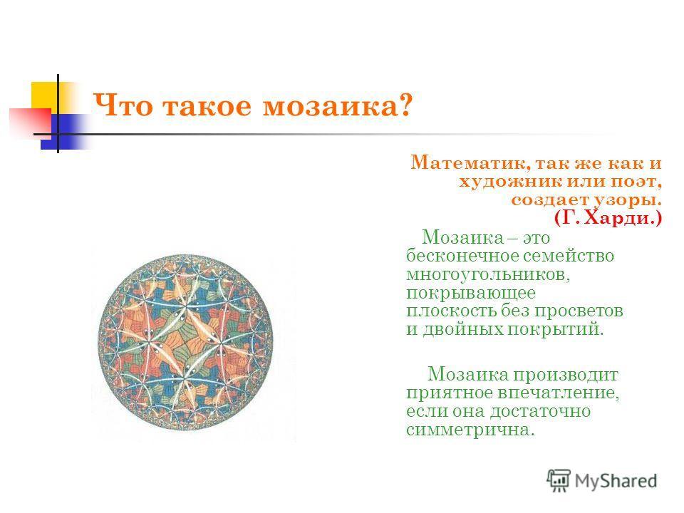 Что такое мозаика? Математик, так же как и художник или поэт, создает узоры. (Г. Харди.) Мозаика – это бесконечное семейство многоугольников, покрывающее плоскость без просветов и двойных покрытий. Мозаика производит приятное впечатление, если она до