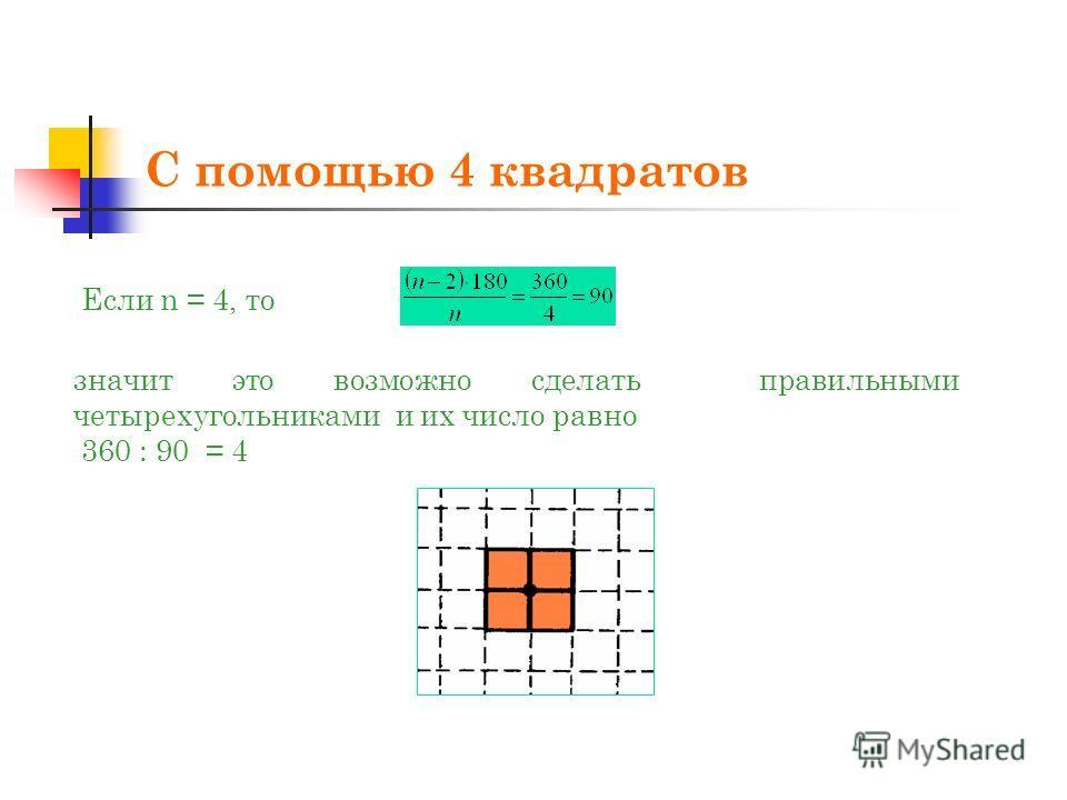 С помощью 4 квадратов Если n = 4, то значит это возможно сделать правильными четырехугольниками и их число равно 360 : 90 = 4