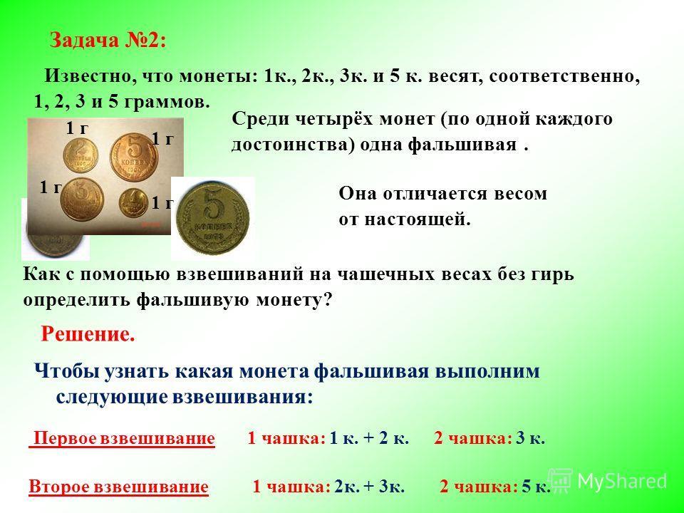 Задача 2: Известно, что монеты: 1к., 2к., 3к. и 5 к. весят, соответственно, 1, 2, 3 и 5 граммов. Среди четырёх монет (по одной каждого достоинства) одна фальшивая. Как с помощью взвешиваний на чашечных весах без гирь определить фальшивую монету? Она