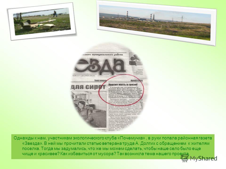 Однажды к нам, участникам экологического клуба «Почемучка», в руки попала районная газета «Звезда». В ней мы прочитали статью ветерана труда А. Долгих с обращением к жителям поселка. Тогда мы задумались, что же мы можем сделать, чтобы наше село было