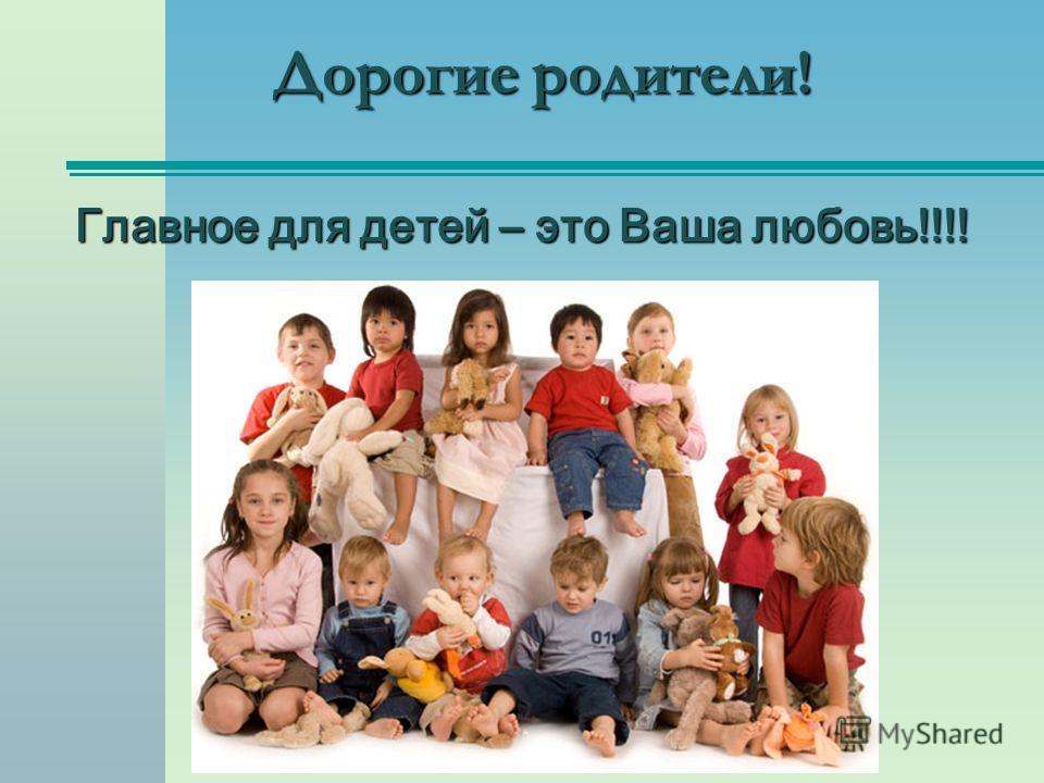 Дорогие родители! Главное для детей – это Ваша любовь!!!!