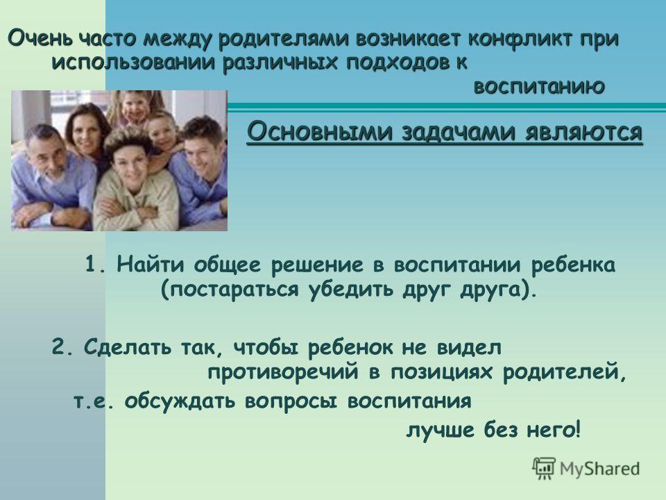 Очень часто между родителями возникает конфликт при использовании различных подходов к воспитанию Основными задачами являются 1. Найти общее решение в воспитании ребенка (постараться убедить друг друга). 2. Сделать так, чтобы ребенок не видел противо