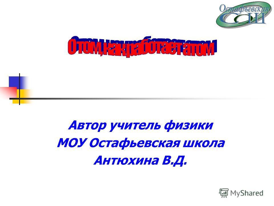 Автор учитель физики МОУ Остафьевская школа Антюхина В.Д.