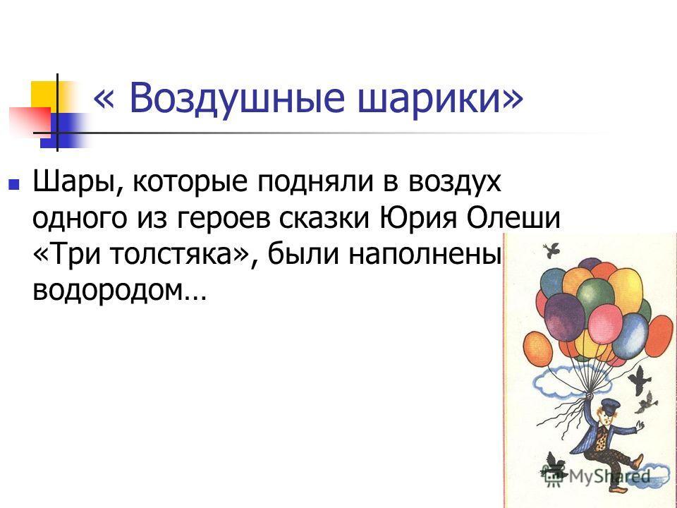 « Воздушные шарики» Шары, которые подняли в воздух одного из героев сказки Юрия Олеши «Три толстяка», были наполнены водородом…