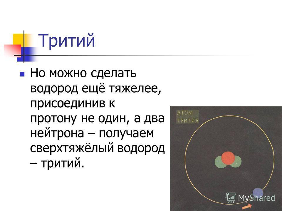 Тритий Но можно сделать водород ещё тяжелее, присоединив к протону не один, а два нейтрона – получаем сверхтяжёлый водород – тритий.