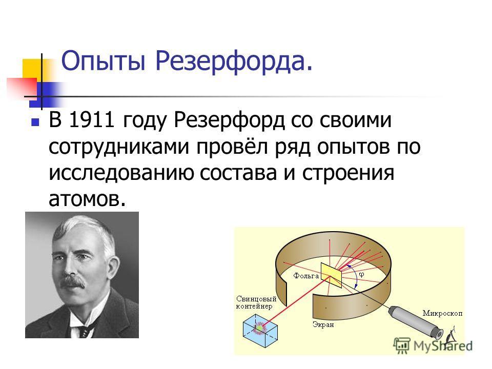 Опыты Резерфорда. В 1911 году Резерфорд со своими сотрудниками провёл ряд опытов по исследованию состава и строения атомов.
