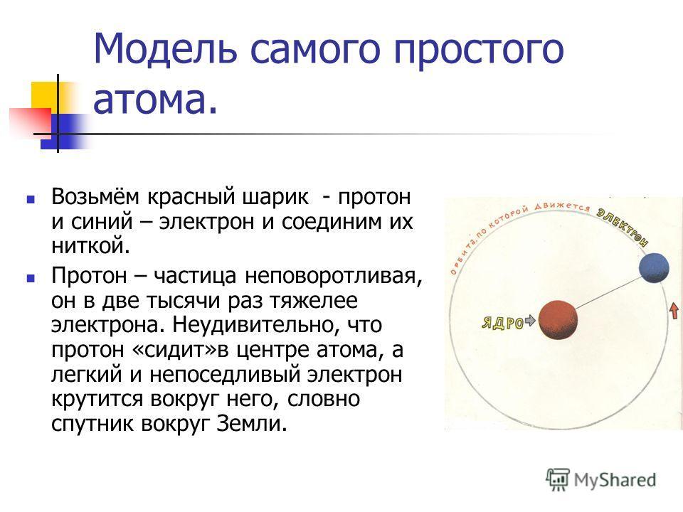 Модель самого простого атома. Возьмём красный шарик - протон и синий – электрон и соединим их ниткой. Протон – частица неповоротливая, он в две тысячи раз тяжелее электрона. Неудивительно, что протон «сидит»в центре атома, а легкий и непоседливый эле