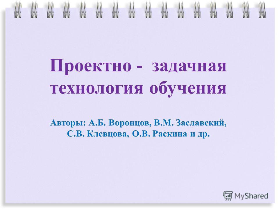 Проектно - задачная технология обучения Авторы: А.Б. Воронцов, В.М. Заславский, С.В. Клевцова, О.В. Раскина и др.