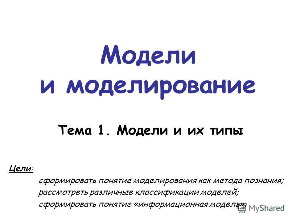 Модели и моделирование Цели: сформировать понятие моделирования как метода познания; рассмотреть различные классификации моделей; сформировать понятие «информационная модель». Тема 1. Модели и их типы