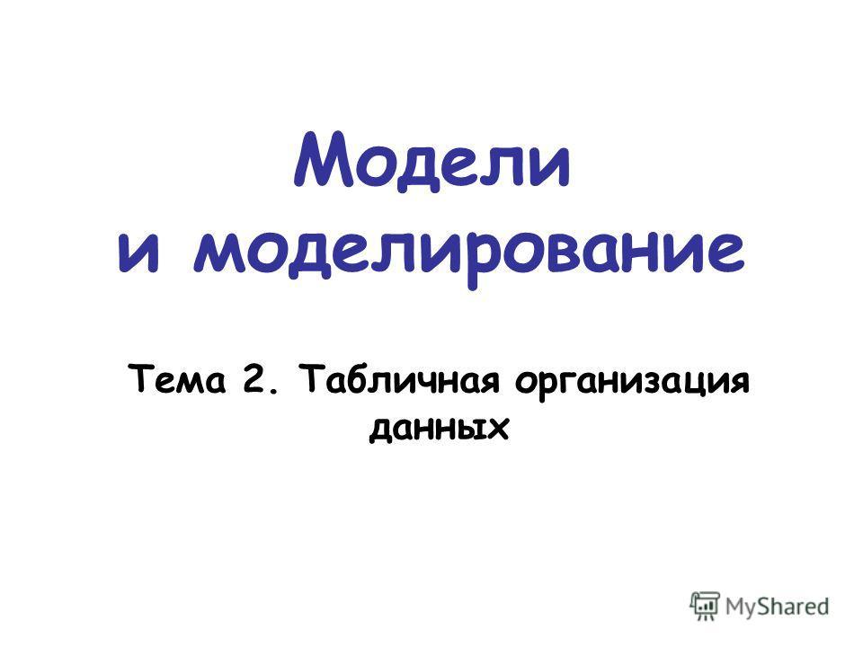 Модели и моделирование Тема 2. Табличная организация данных