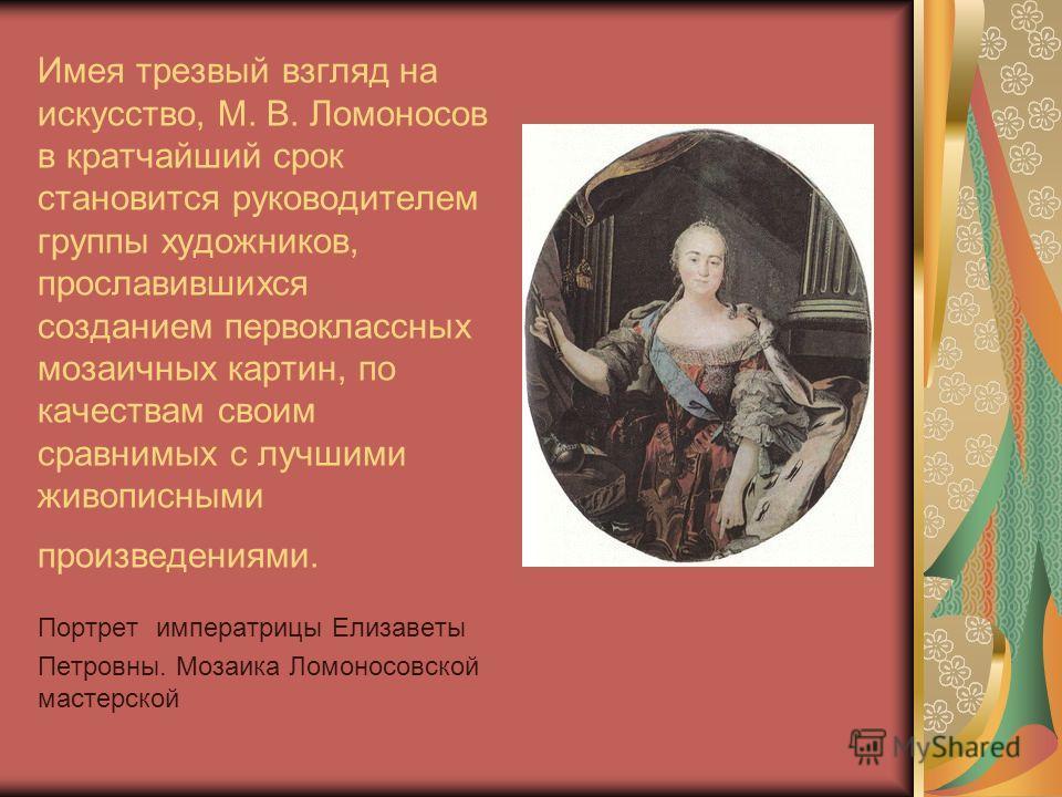 Имея трезвый взгляд на искусство, М. В. Ломоносов в кратчайший срок становится руководителем группы художников, прославившихся созданием первоклассных мозаичных картин, по качествам своим сравнимых с лучшими живописными произведениями. Портрет импера
