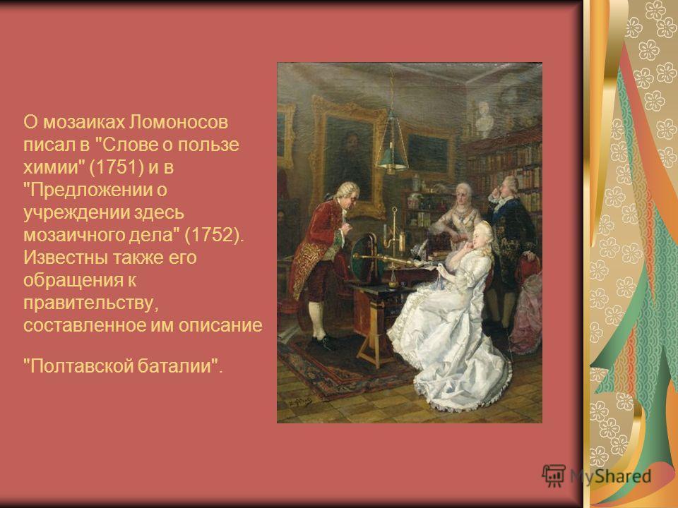 О мозаиках Ломоносов писал в Слове о пользе химии (1751) и в Предложении о учреждении здесь мозаичного дела (1752). Известны также его обращения к правительству, составленное им описание Полтавской баталии.