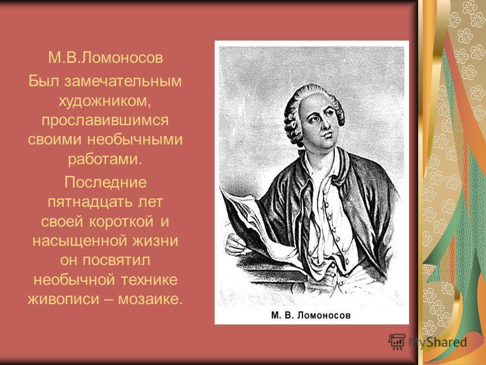 М.В.Ломоносов Был замечательным художником, прославившимся своими необычными работами. Последние пятнадцать лет своей короткой и насыщенной жизни он посвятил необычной технике живописи – мозаике.