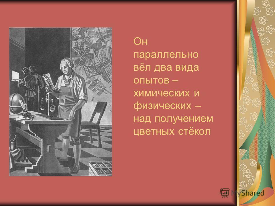 Он параллельно вёл два вида опытов – химических и физических – над получением цветных стёкол
