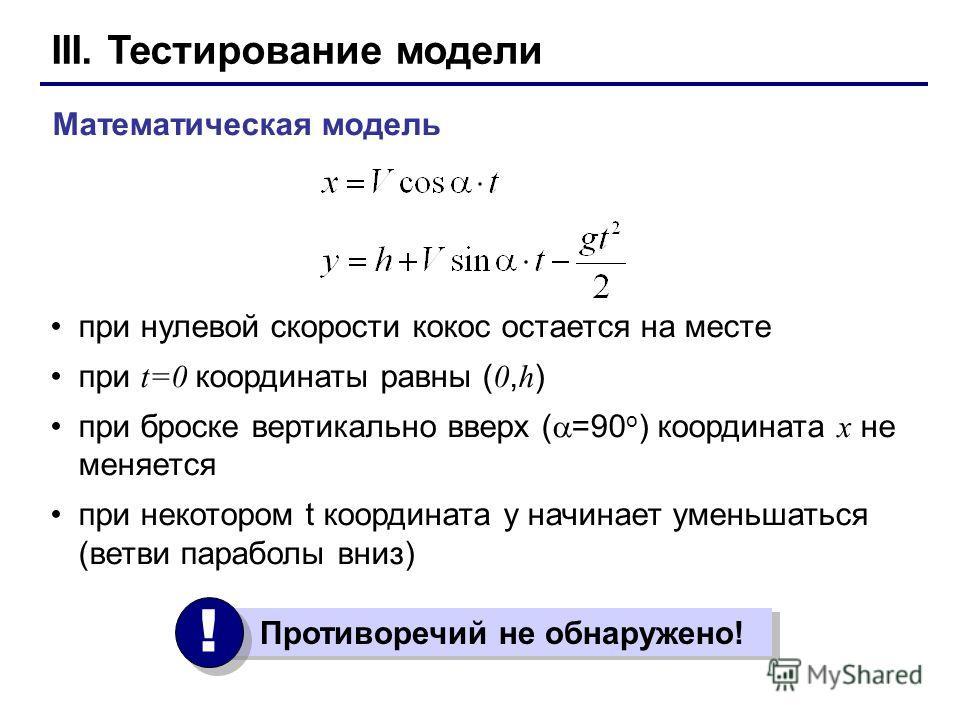 III. Тестирование модели при нулевой скорости кокос остается на месте при t=0 координаты равны ( 0, h ) при броске вертикально вверх ( =90 o ) координата x не меняется при некотором t координата y начинает уменьшаться (ветви параболы вниз) Математиче