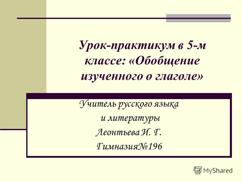 Урок-практикум в 5-м классе: «Обобщение изученного о глаголе» Учитель русского языка и литературы Леонтьева И. Г. Гимназия196
