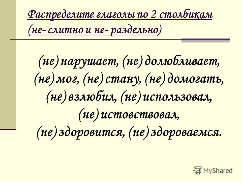 Распределите глаголы по 2 столбикам (не- слитно и не- раздельно) (не) нарушает, (не) долюбливает, (не) мог, (не) стану, (не) домогать, (не) взлюбил, (не) использовал, (не) истовствовал, (не) здоровится, (не) здороваемся.