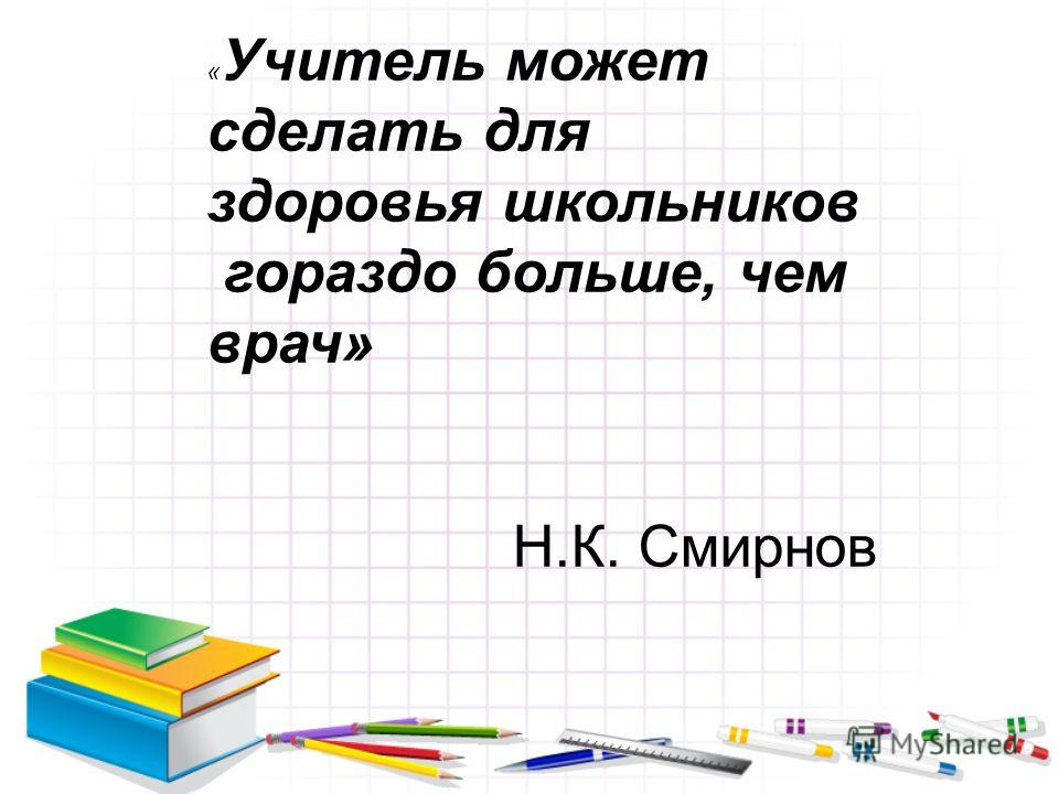 « Учитель может сделать для здоровья школьников гораздо больше, чем врач» Н.К. Смирнов