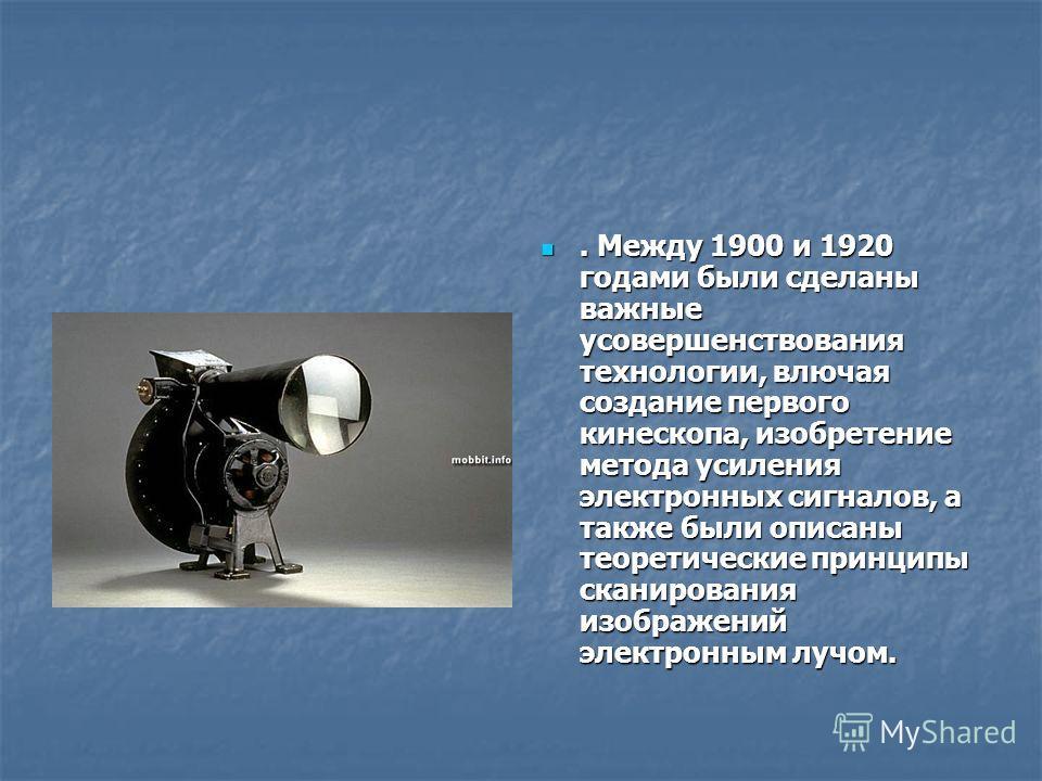 . Между 1900 и 1920 годами были сделаны важные усовершенствования технологии, влючая создание первого кинескопа, изобретение метода усиления электронных сигналов, а также были описаны теоретические принципы сканирования изображений электронным лучом.